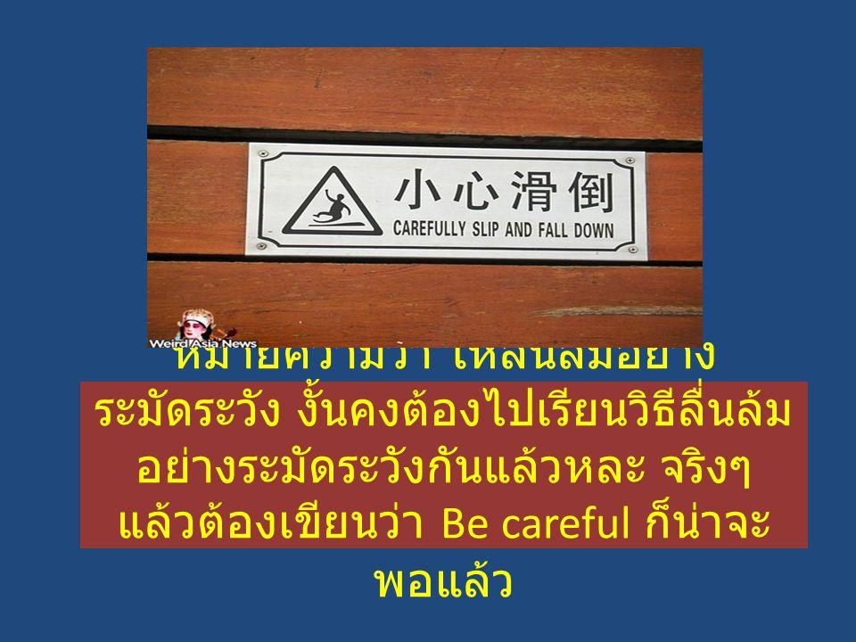 หมายความว่า ให้ลื่นล้มอย่าง ระมัดระวัง งั้นคงต้องไปเรียนวิธีลื่นล้ม อย่างระมัดระวังกันแล้วหละ จริงๆ แล้วต้องเขียนว่า Be careful ก็น่าจะ พอแล้ว