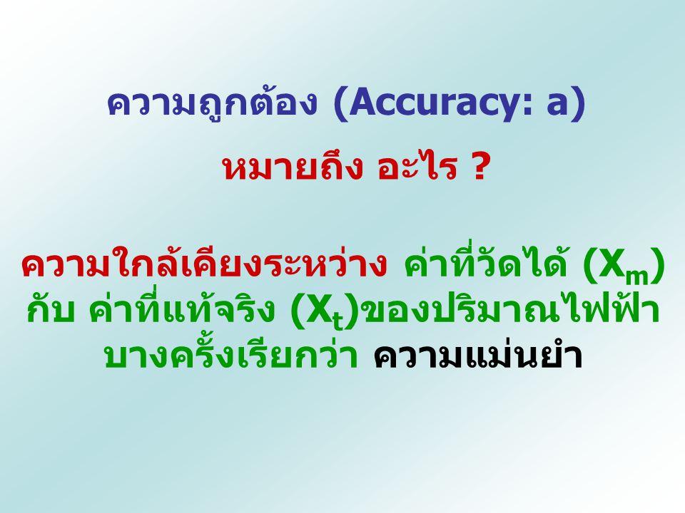ความถูกต้อง (Accuracy: a) หมายถึง อะไร ? ความใกล้เคียงระหว่าง ค่าที่วัดได้ (X m ) กับ ค่าที่แท้จริง (X t )ของปริมาณไฟฟ้า บางครั้งเรียกว่า ความแม่นยำ