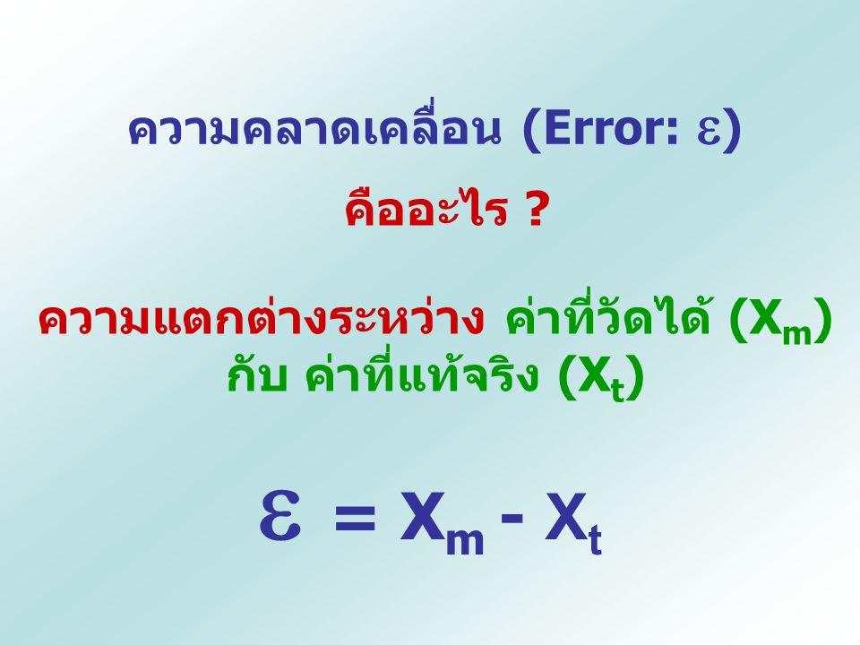 ความคลาดเคลื่อน (Error:  ) คืออะไร ? ความแตกต่างระหว่าง ค่าที่วัดได้ (X m ) กับ ค่าที่แท้จริง (X t )  = X m - X t