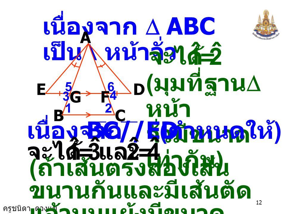 ครูชนิดา ดวงแข 11 10. จากรูป กำหนดให้  ABC เป็น รูป  หน้าจั่วมี เป็นฐาน BC//ED, BC EG = DF EAB ˆ = DAC ˆ จงพิสูจน์ว่า AE = AD A B E GF D C และ