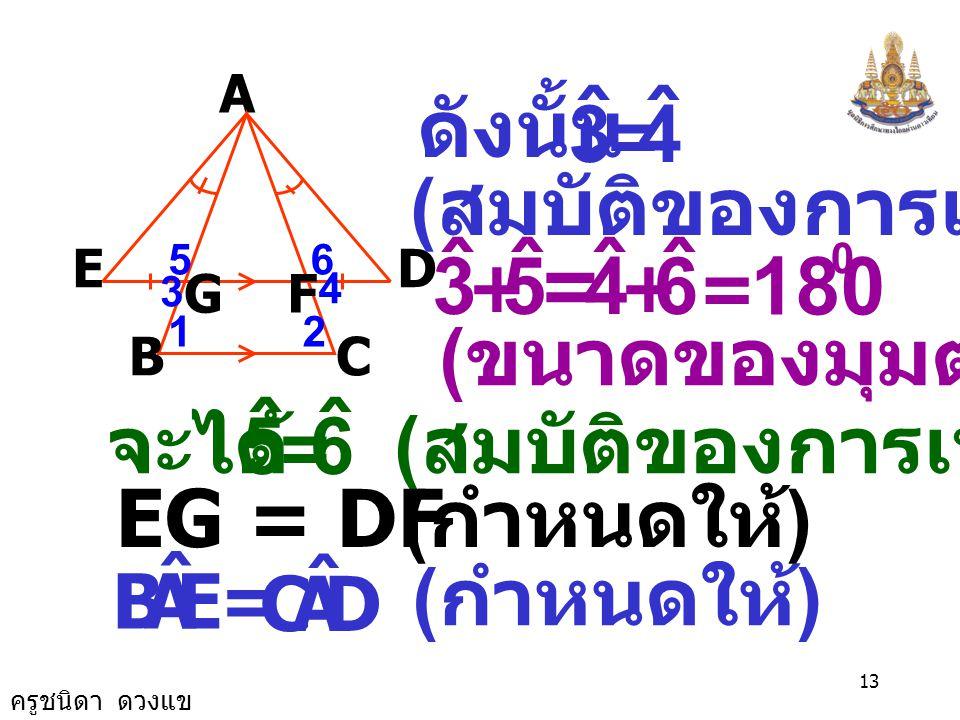 ครูชนิดา ดวงแข 12 เนื่องจาก  ABC เป็น  หน้าจั่ว A B E GF D C 12 4 65 3 ( มุมที่ฐาน  หน้า จั่วมีขนาด เท่ากัน ) เนื่องจาก BC//ED ( กำหนดให้ ) 2 ˆ 1 ˆ
