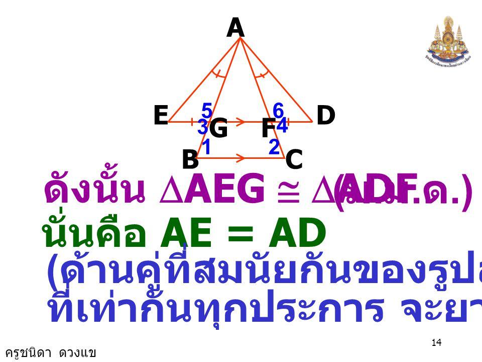 ครูชนิดา ดวงแข 13 A B E GF D C 12 4 65 3 ( สมบัติของการเท่ากัน ) 4 ˆ 3 ˆ = ดังนั้น ( กำหนดให้ ) 5 ˆ 3 ˆ + 6 ˆ 4 ˆ + = = 180 0 ( ขนาดของมุมตรง ) 6 ˆ 5