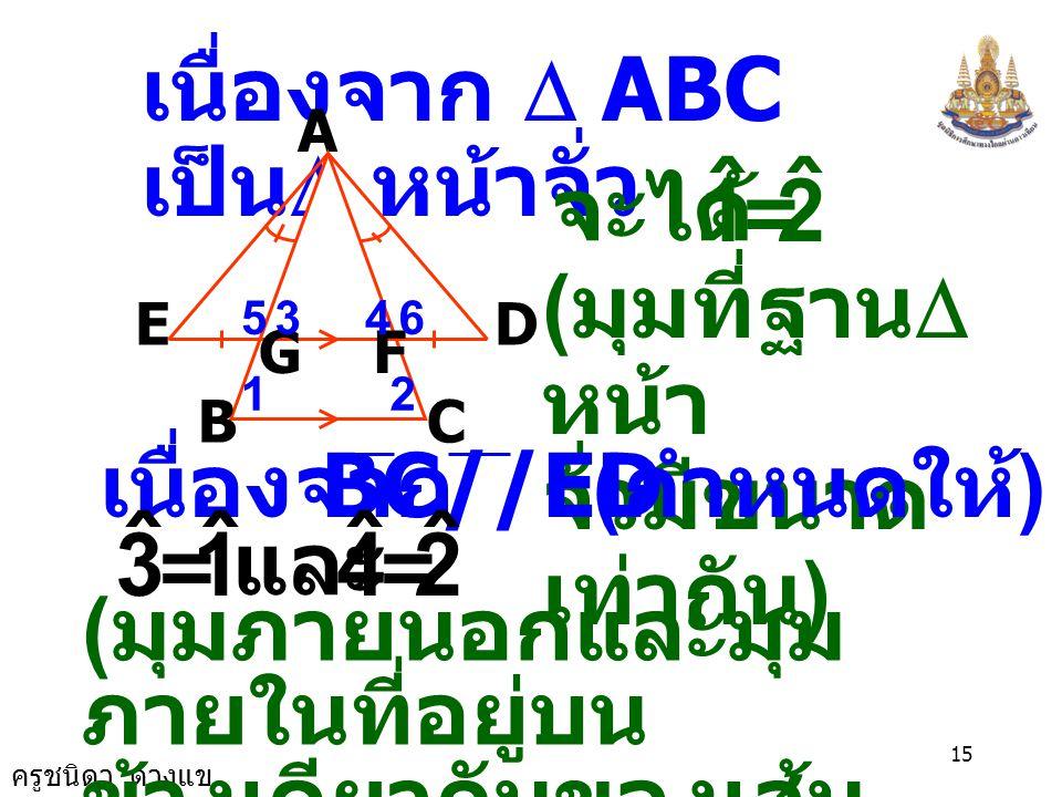 ครูชนิดา ดวงแข 14 A B E GF D C 12 4 65 3 ดังนั้น  AEG   ADF ( ม. ม. ด.) นั่นคือ AE = AD ( ด้านคู่ที่สมนัยกันของรูปสามเหลี่ยม ที่เท่ากันทุกประการ จะ