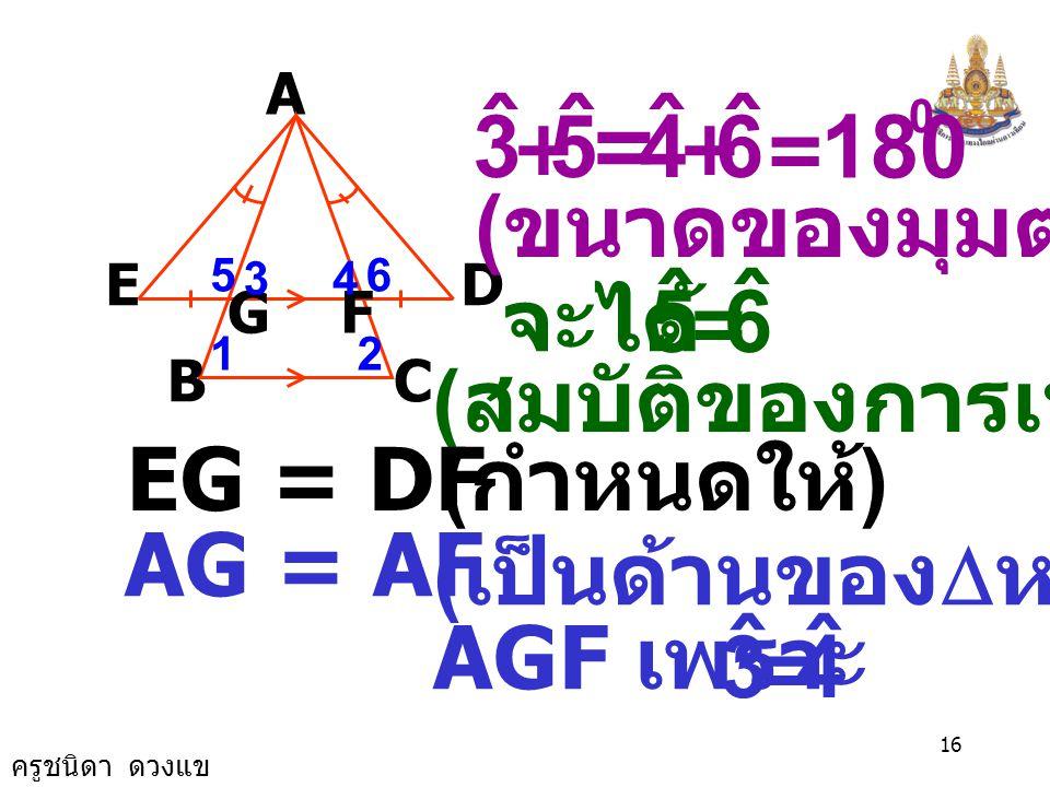 ครูชนิดา ดวงแข 15 เนื่องจาก  ABC เป็น  หน้าจั่ว A B E GF D C 12 43 ( มุมที่ฐาน  หน้า จั่วมีขนาด เท่ากัน ) เนื่องจาก BC//ED ( กำหนดให้ ) 2 ˆ 1 ˆ = จ