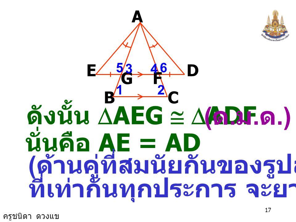 ครูชนิดา ดวงแข 16 A B E GF D C 12 4 65 3 5 ˆ 3 ˆ + 6 ˆ 4 ˆ + = = 180 0 ( ขนาดของมุมตรง ) 6 ˆ 5 ˆ = จะได้ ( สมบัติของการเท่ากัน ) EG = DF ( กำหนดให้ )