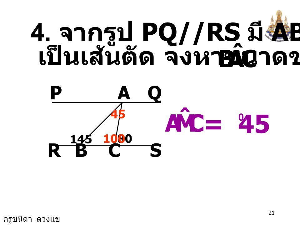 ครูชนิดา ดวงแข 20 3. จากรูป AB//CD หาขนาด A M C D B 8070 F 80 70 CMA ˆ CMA ˆ = 150 0
