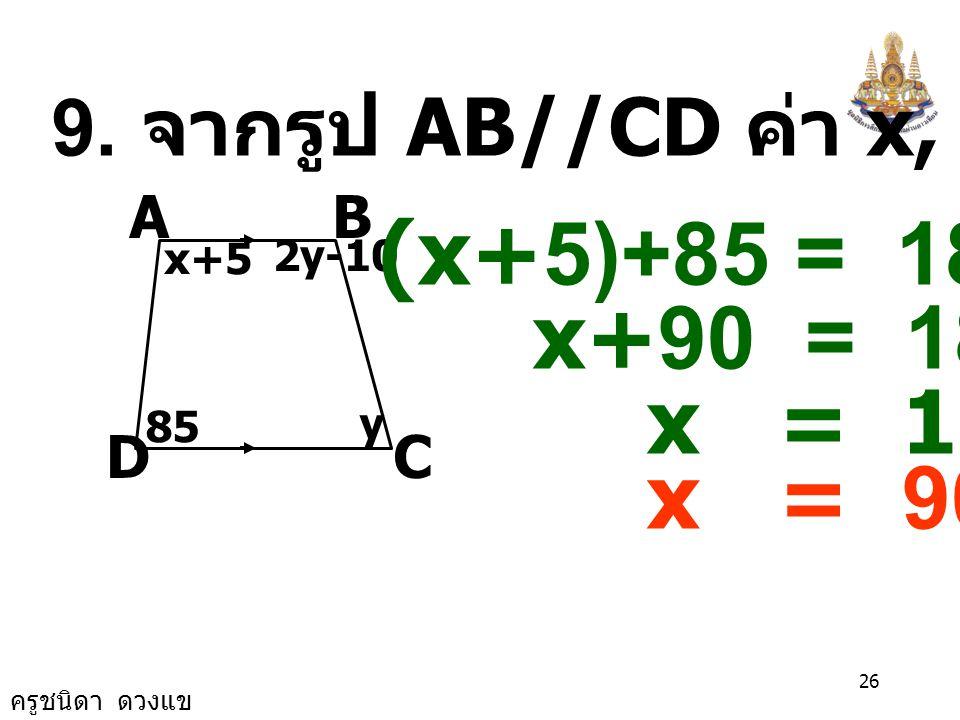ครูชนิดา ดวงแข 25 8. ถ้า AB//CD ค่า x เป็นเท่าไร A CF D B E x+3 4x+7 (4x+7)+(x+3) = 180 5x = 180 -10 5x = 170 x = 34 x+3 P Q