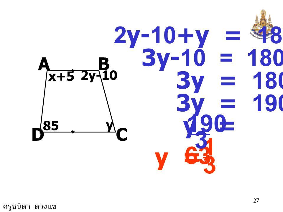 ครูชนิดา ดวงแข 26 9. จากรูป AB//CD ค่า x, y เป็นเท่าใด BA DC x+5 2y-10 85 y (x+5)+85 = 180 x+90 = 180 x = 180 - 90 x = 90