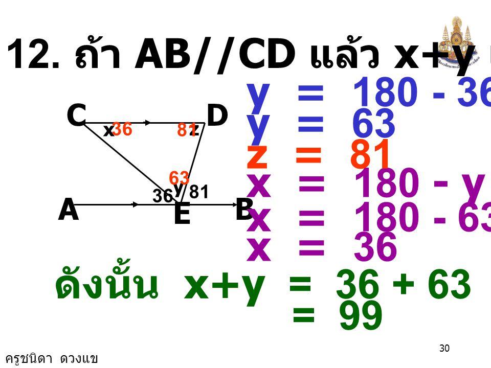 ครูชนิดา ดวงแข 29 11. จากรูป AB//CD ค่า x เป็นเท่าใด A E BF C D 2x 30 40 x = 5 0 40 140 2x+30+140 = 180 2x+170 = 180 2x = 180 -170 2x = 10
