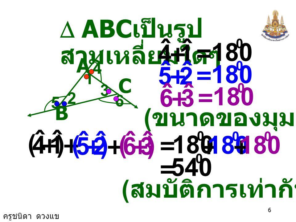 ครูชนิดา ดวงแข 5 8. จากรูป กำหนดให้  ABC เป็น รูป  ใดๆ จงพิสูจน์ ว่าขนาดของมุม ภายนอก  ABC รวมกันเท่ากับ 360 องศา A C B 1 2 3 4 6 5