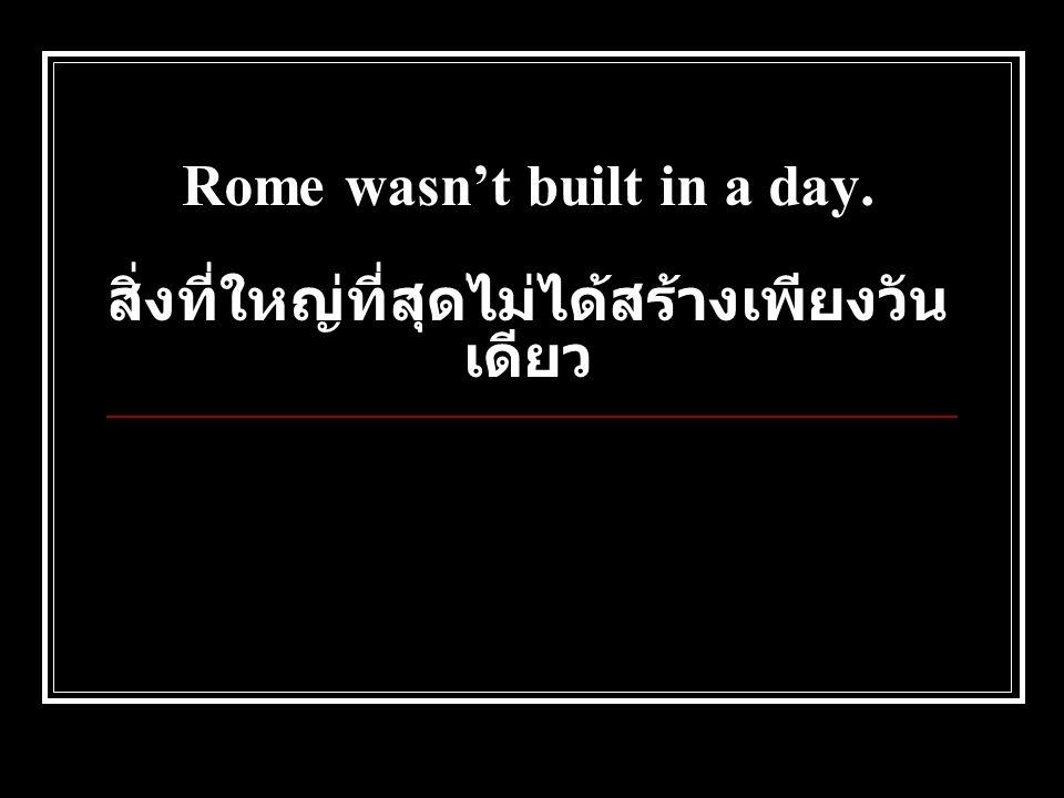 Rome wasn't built in a day. สิ่งที่ใหญ่ที่สุดไม่ได้สร้างเพียงวัน เดียว