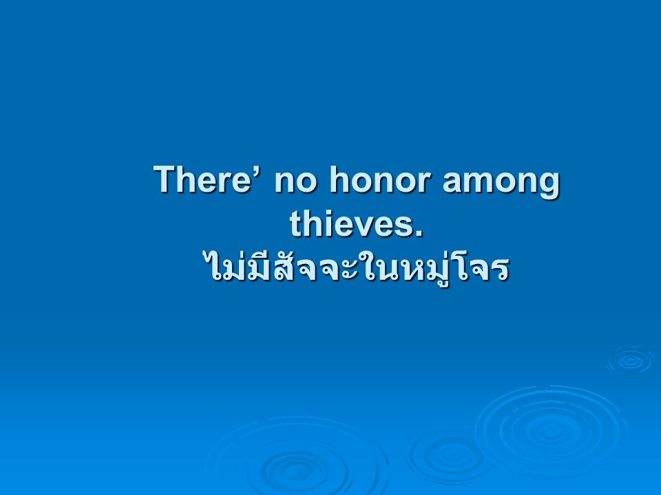 There' no honor among thieves. ไม่มีสัจจะในหมู่โจร