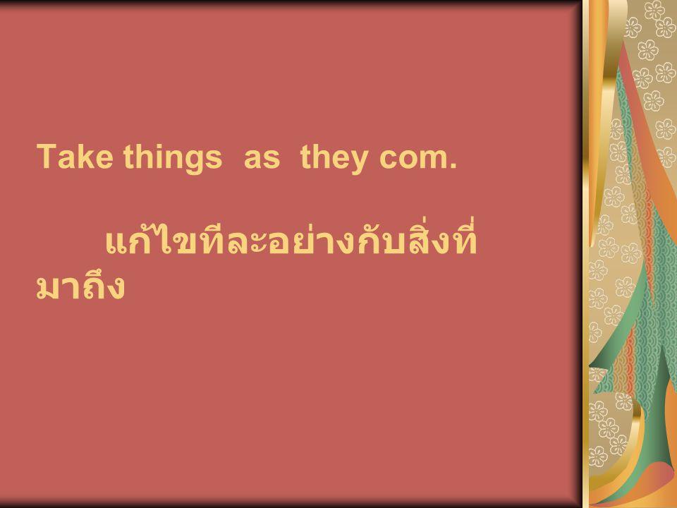 Take things as they com. แก้ไขทีละอย่างกับสิ่งที่ มาถึง