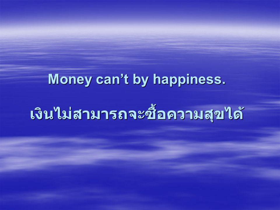 Money can't by happiness. เงินไม่สามารถจะซื้อความสุขได้