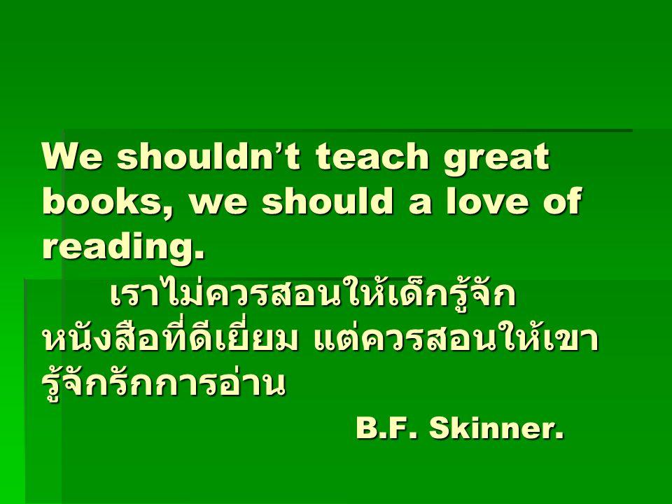 We shouldn ' t teach great books, we should a love of reading. เราไม่ควรสอนให้เด็กรู้จัก หนังสือที่ดีเยี่ยม แต่ควรสอนให้เขา รู้จักรักการอ่าน B.F. Skin
