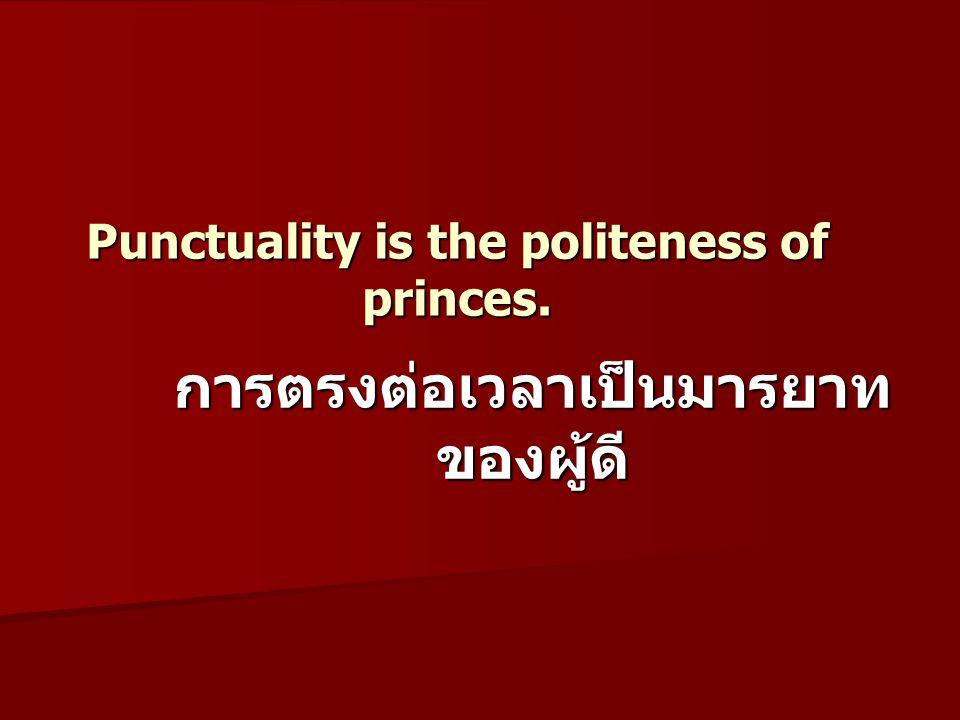 Punctuality is the politeness of princes. การตรงต่อเวลาเป็นมารยาท ของผู้ดี