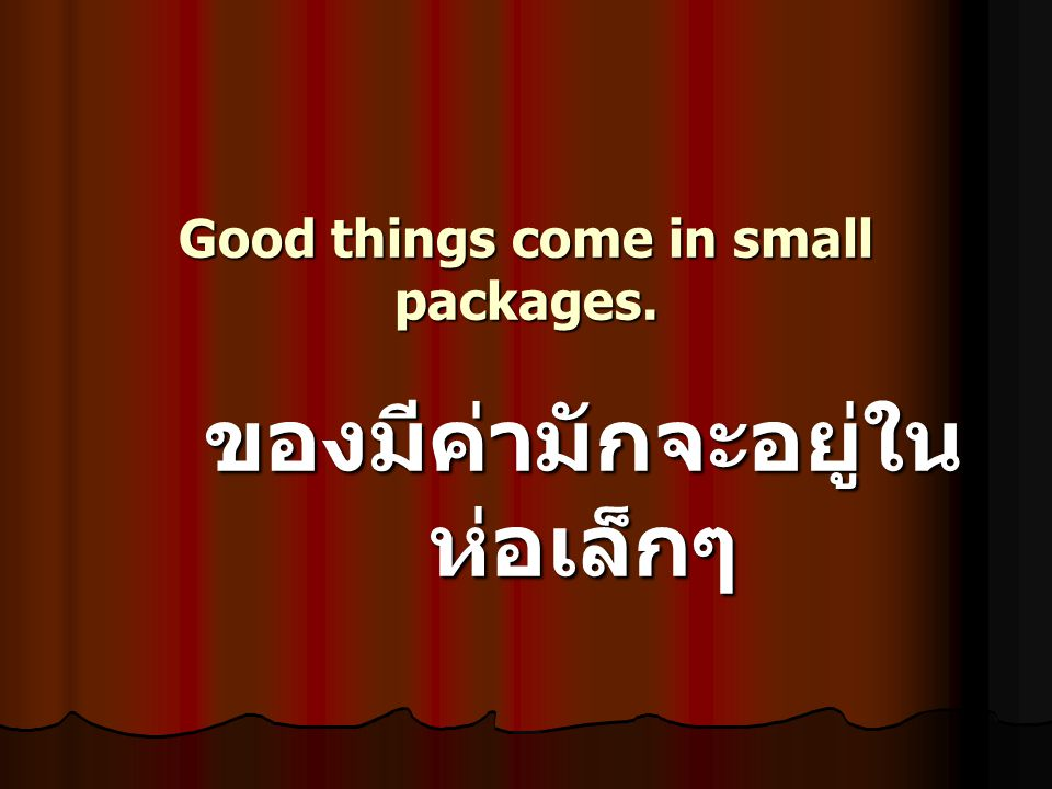 Good things come in small packages. ของมีค่ามักจะอยู่ใน ห่อเล็กๆ