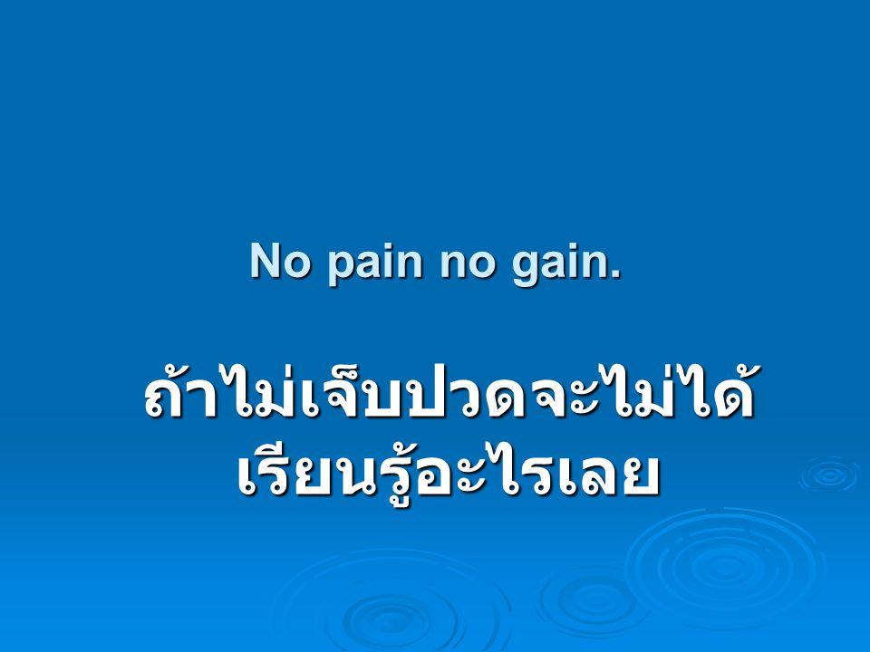 No pain no gain. ถ้าไม่เจ็บปวดจะไม่ได้ เรียนรู้อะไรเลย