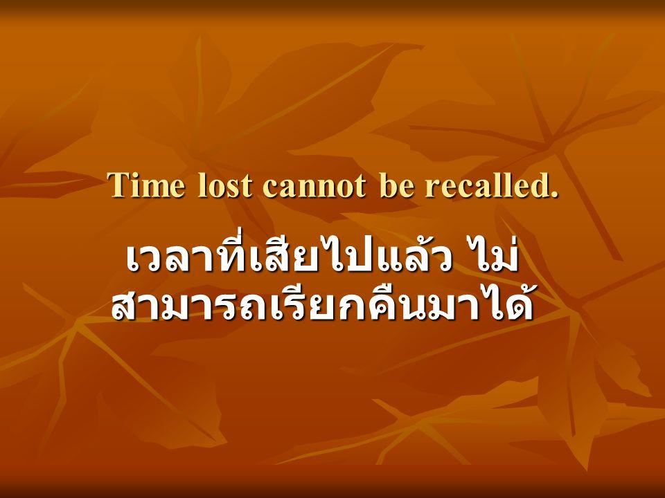 Time lost cannot be recalled. เวลาที่เสียไปแล้ว ไม่ สามารถเรียกคืนมาได้