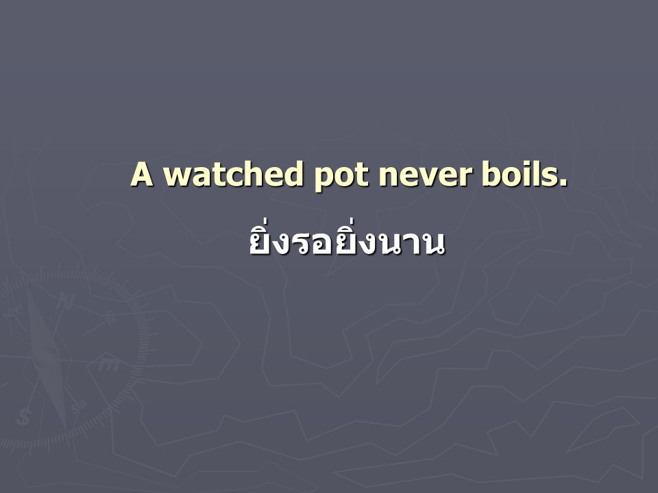 A watched pot never boils. ยิ่งรอยิ่งนาน