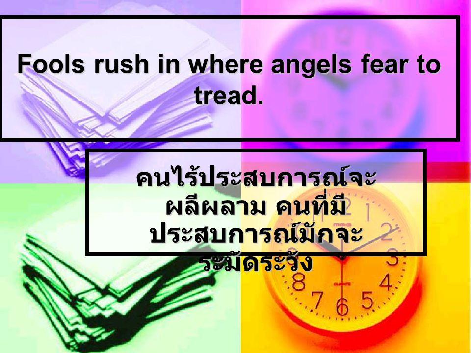 Fools rush in where angels fear to tread. คนไร้ประสบการณ์จะ ผลีผลาม คนที่มี ประสบการณ์มักจะ ระมัดระวัง