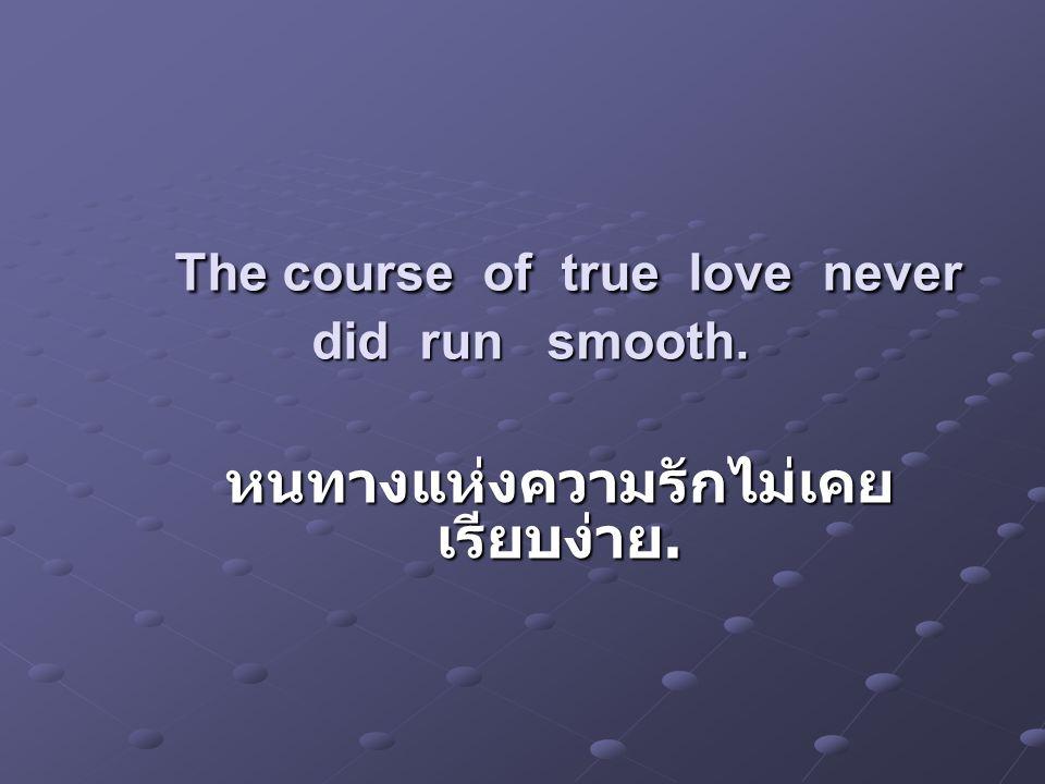 The course of true love never did run smooth. The course of true love never did run smooth. หนทางแห่งความรักไม่เคย เรียบง่าย.