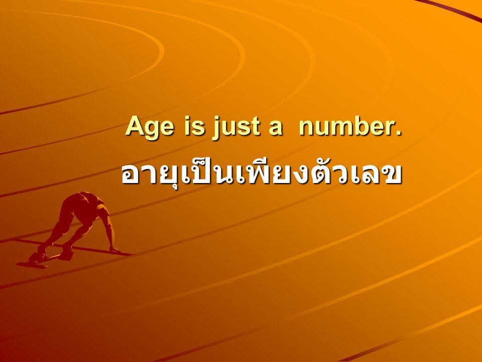 Age is just a number. Age is just a number. อายุเป็นเพียงตัวเลข