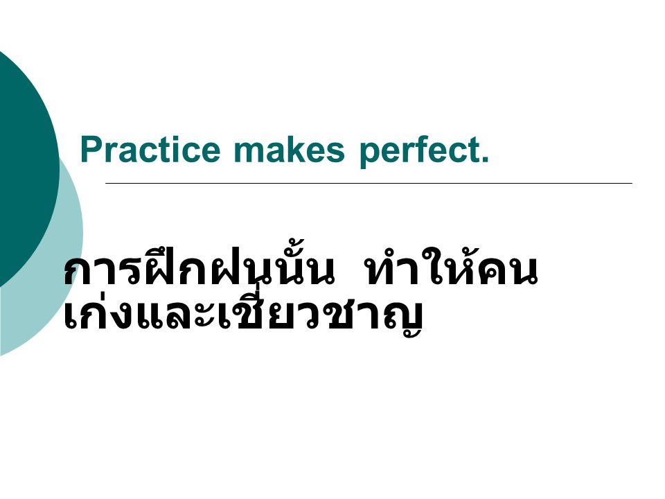 Practice makes perfect. การฝึกฝนนั้น ทำให้คน เก่งและเชี่ยวชาญ