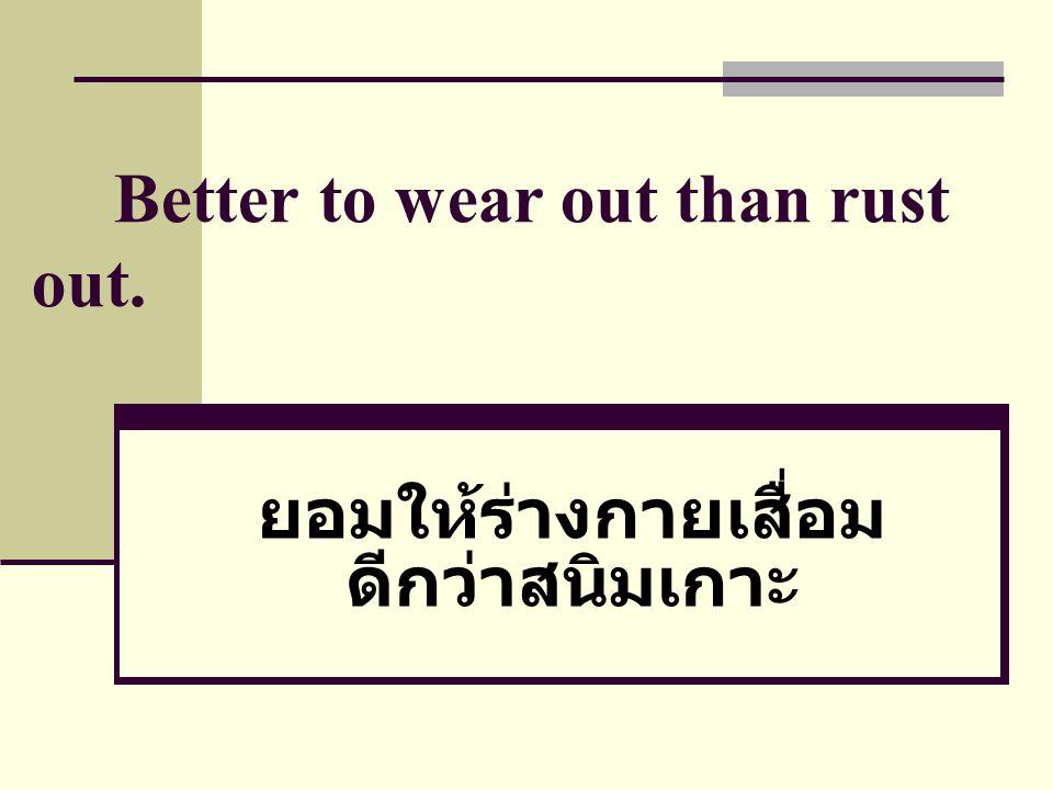 Better to wear out than rust out. ยอมให้ร่างกายเสื่อม ดีกว่าสนิมเกาะ