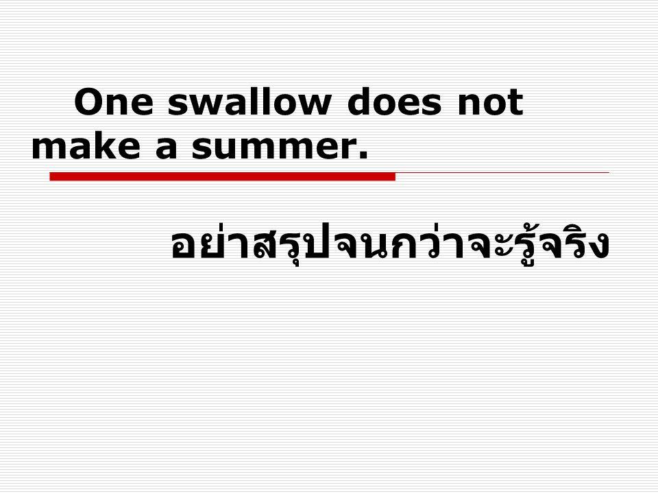 One swallow does not make a summer. อย่าสรุปจนกว่าจะรู้จริง