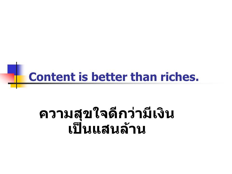 Content is better than riches. ความสุขใจดีกว่ามีเงิน เป็นแสนล้าน
