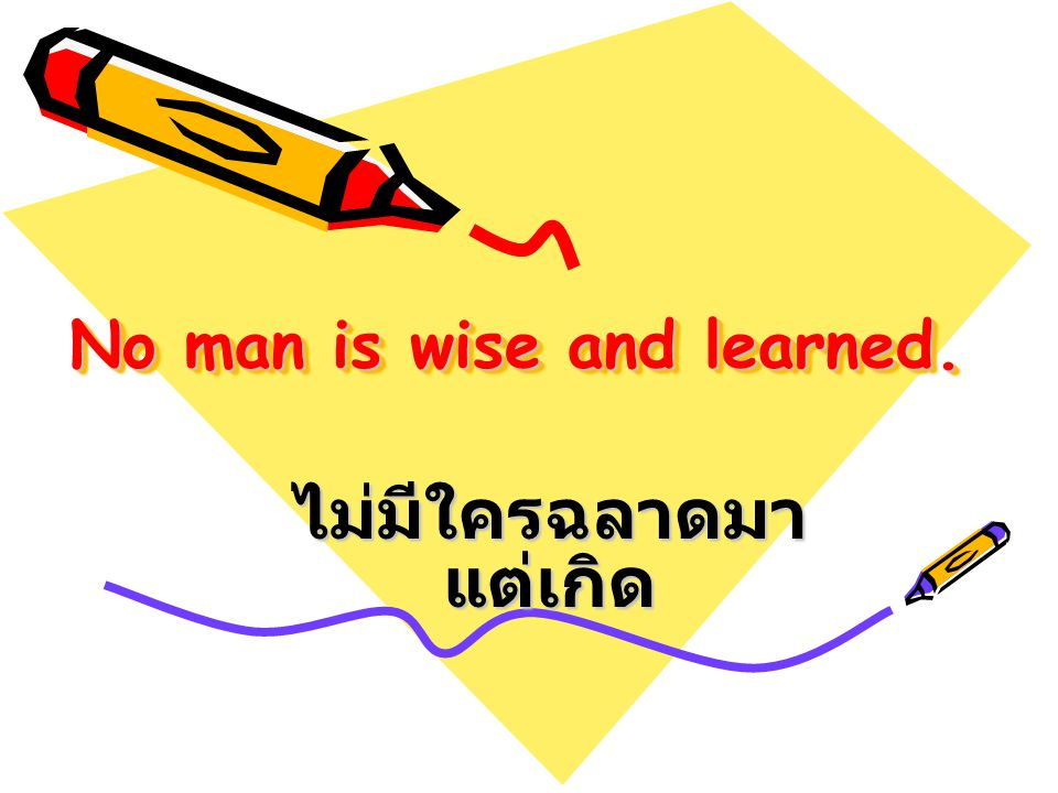 No man is wise and learned. ไม่มีใครฉลาดมา แต่เกิด