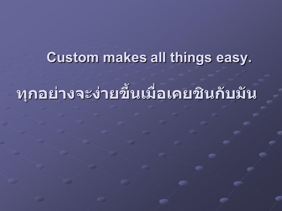 Custom makes all things easy. ทุกอย่างจะง่ายขึ้นเมื่อเคยชินกับมัน Custom makes all things easy. ทุกอย่างจะง่ายขึ้นเมื่อเคยชินกับมัน