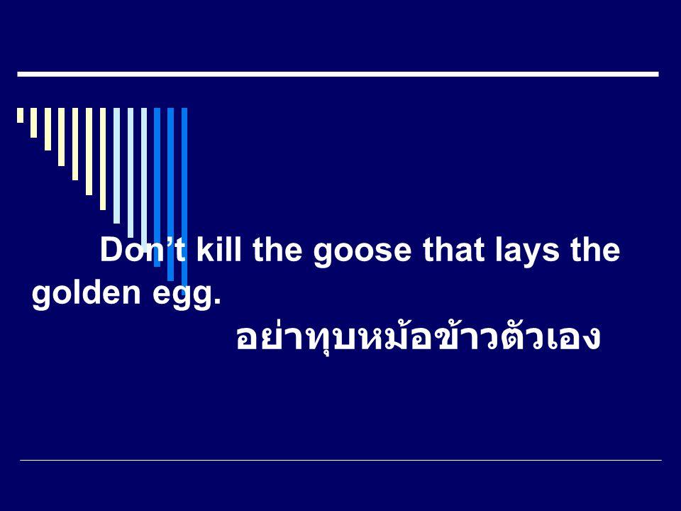 Don't kill the goose that lays the golden egg. อย่าทุบหม้อข้าวตัวเอง