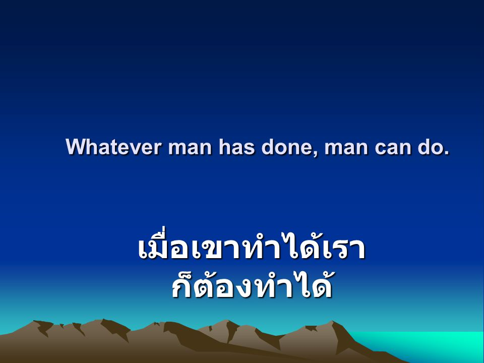 Whatever man has done, man can do. Whatever man has done, man can do. เมื่อเขาทำได้เรา ก็ต้องทำได้