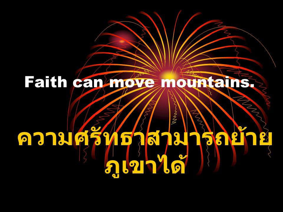 Faith can move mountains. ความศรัทธาสามารถย้าย ภูเขาได้