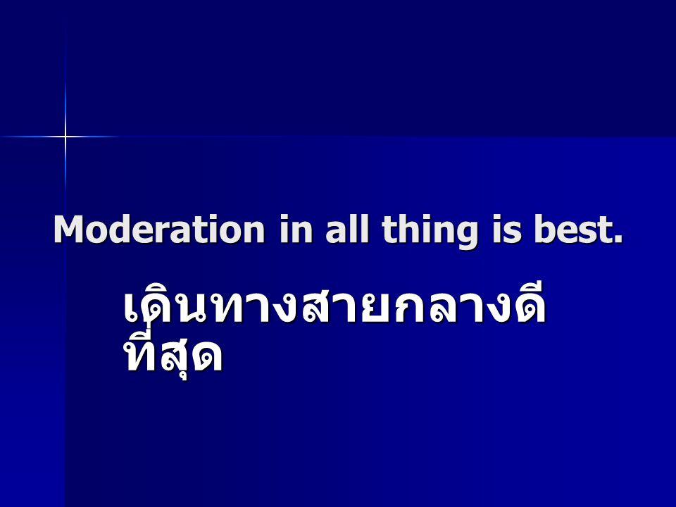 Moderation in all thing is best. เดินทางสายกลางดี ที่สุด