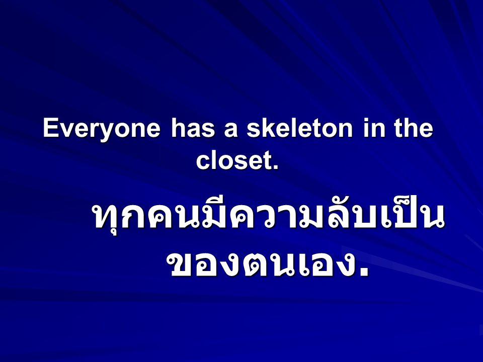 Everyone has a skeleton in the closet. ทุกคนมีความลับเป็น ของตนเอง.