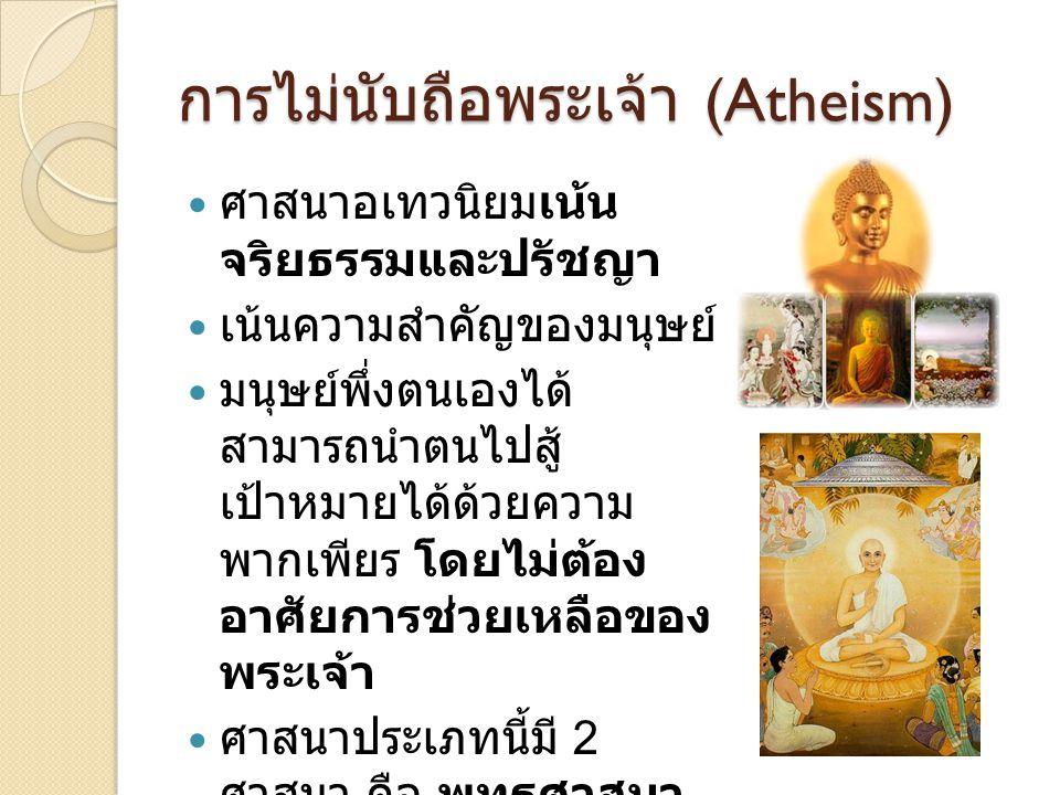 การไม่นับถือพระเจ้า (Atheism) ศาสนาอเทวนิยมเน้น จริยธรรมและปรัชญา เน้นความสำคัญของมนุษย์ มนุษย์พึ่งตนเองได้ สามารถนำตนไปสู้ เป้าหมายได้ด้วยความ พากเพี