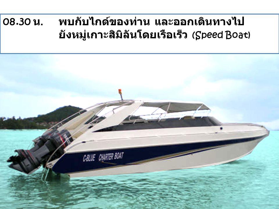 08.30 น. พบกับไกด์ของท่าน และออกเดินทางไป ยังหมู่เกาะสิมิลันโดยเรือเร็ว (Speed Boat)