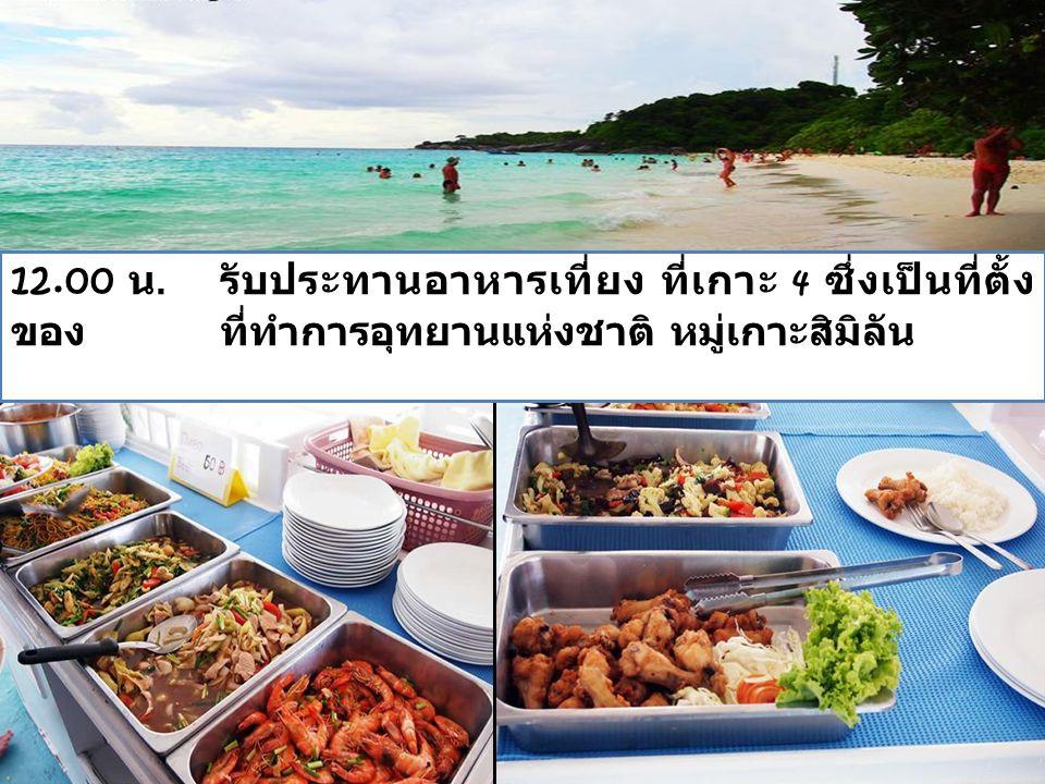 12.00 น. รับประทานอาหารเที่ยง ที่เกาะ 4 ซึ่งเป็นที่ตั้ง ของ ที่ทำการอุทยานแห่งชาติ หมู่เกาะสิมิลัน