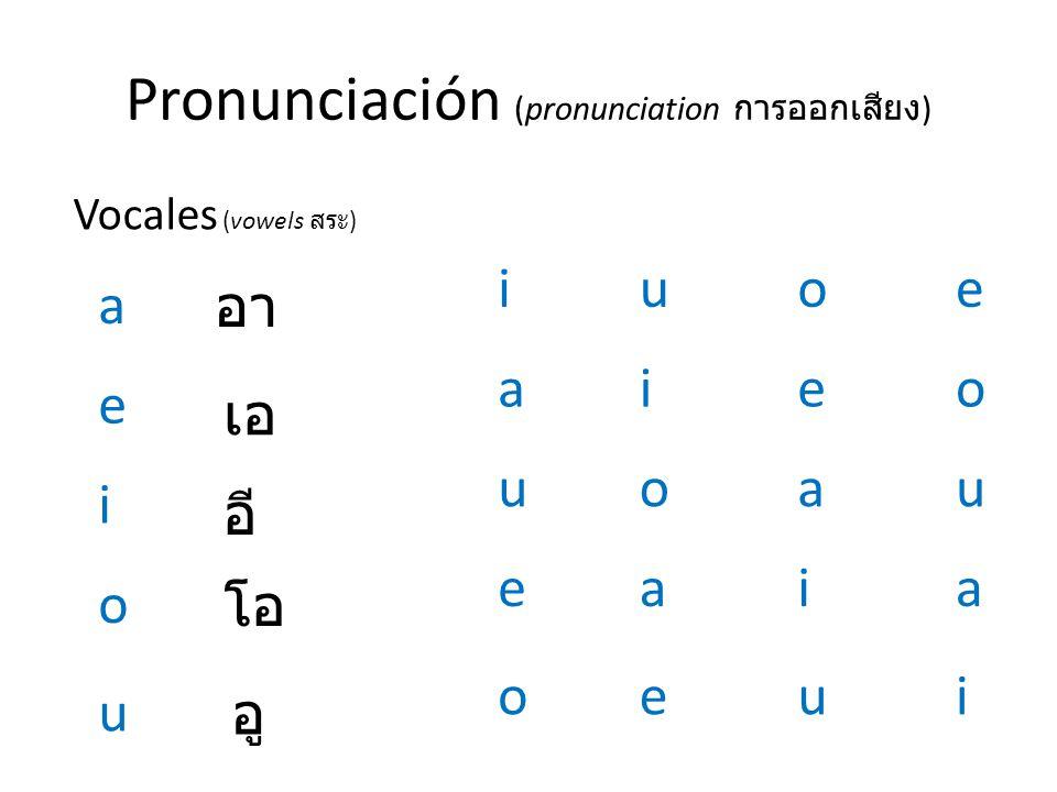 Pronunciación (pronunciation การออกเสียง ) Vocales (vowels สระ ) a e i o u อา เอ อี โอ อู i a u e o u i o a e o e a i u e o u a i