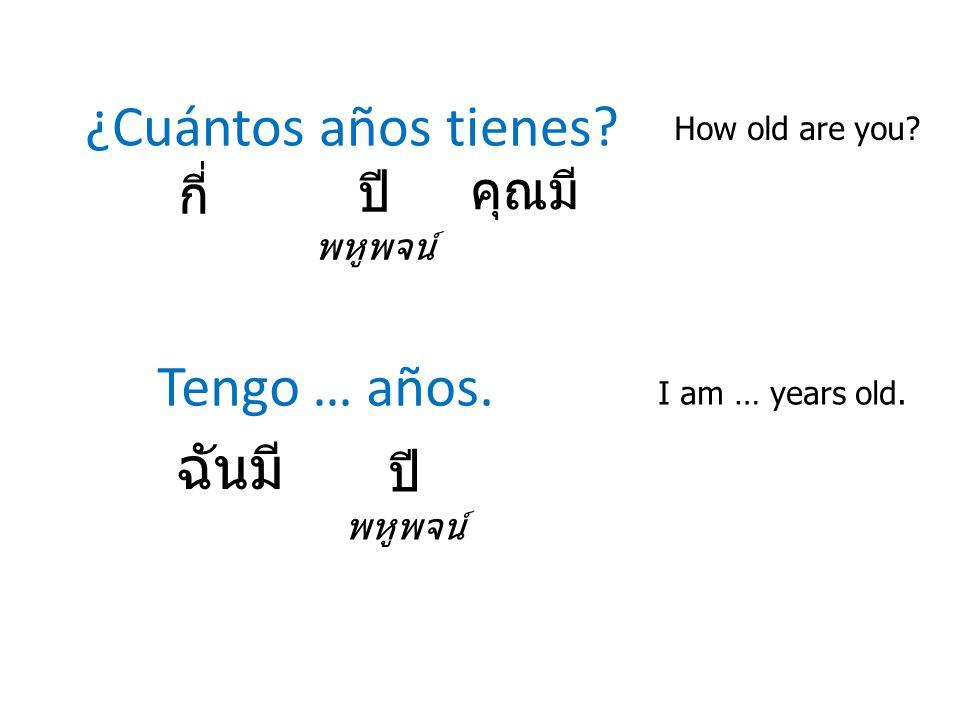 ¿Cuántos años tienes? How old are you? กี่ Tengo … años. I am … years old. ปี พหูพจน์ คุณมี ฉันมี ปี พหูพจน์