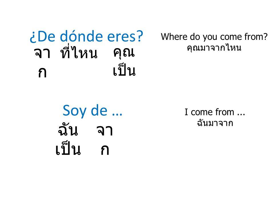 ¿De dónde eres? Where do you come from? คุณมาจากไหน จา ก Soy de … I come from... ฉันมาจาก ที่ไหน คุณ เป็น ฉัน เป็น จา ก