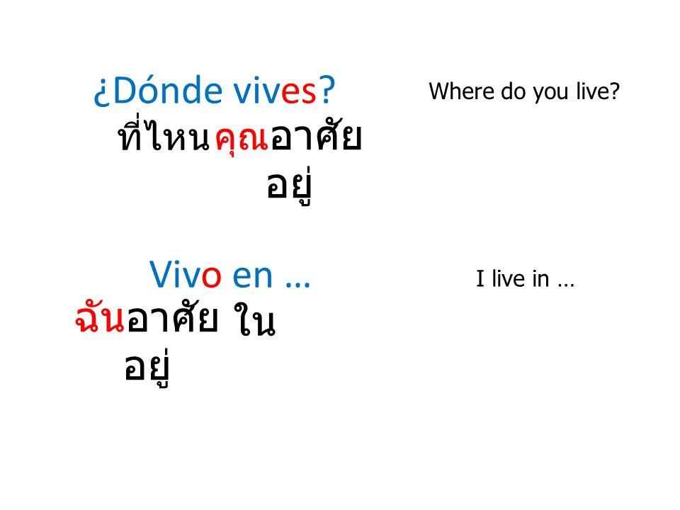¿Dónde vives? Where do you live? Vivo en … I live in … ที่ไหน คุณ อาศัย อยู่ ฉันอาศัย อยู่ ใน