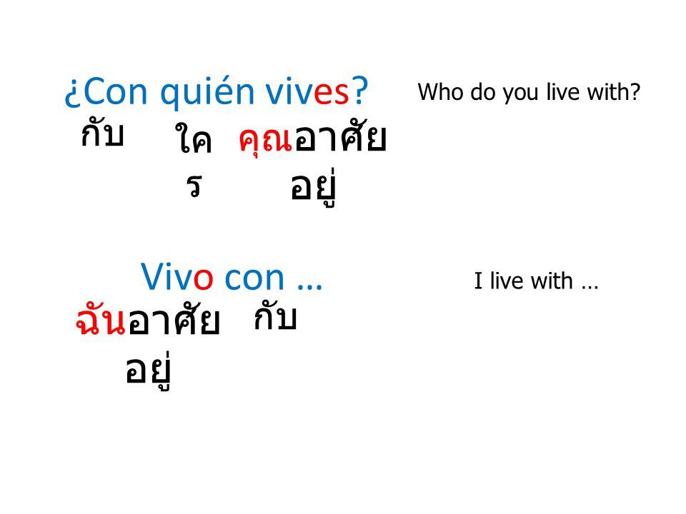 ¿Con quién vives? Who do you live with? Vivo con … I live with … กับ คุณ อาศัย อยู่ ฉันอาศัย อยู่ ใค ร กับ