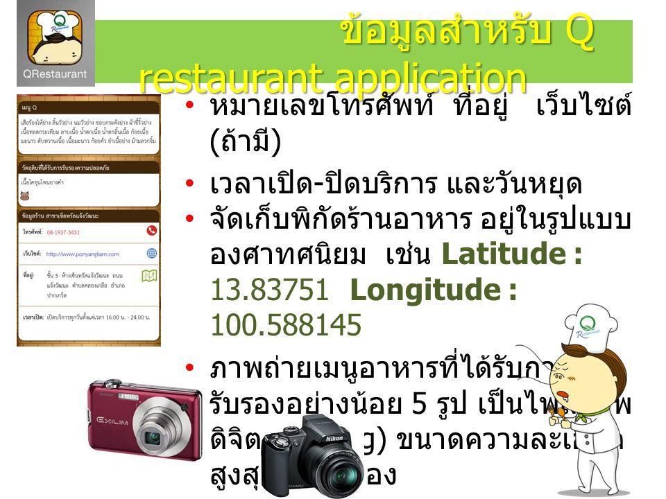 ข้อมูลสำหรับ Q restaurant application ข้อมูลสำหรับ Q restaurant application หมายเลขโทรศัพท์ ที่อยู่ เว็บไซต์ ( ถ้ามี ) เวลาเปิด - ปิดบริการ และวันหยุด จัดเก็บพิกัดร้านอาหาร อยู่ในรูปแบบ องศาทศนิยม เช่น Latitude : 13.83751 Longitude : 100.588145 ภาพถ่ายเมนูอาหารที่ได้รับการ รับรองอย่างน้อย 5 รูป เป็นไฟล์ภาพ ดิจิตอล (jpeg) ขนาดความละเอียด สูงสุดของกล้อง E-mail : qrestaurant@hotmail.co.th