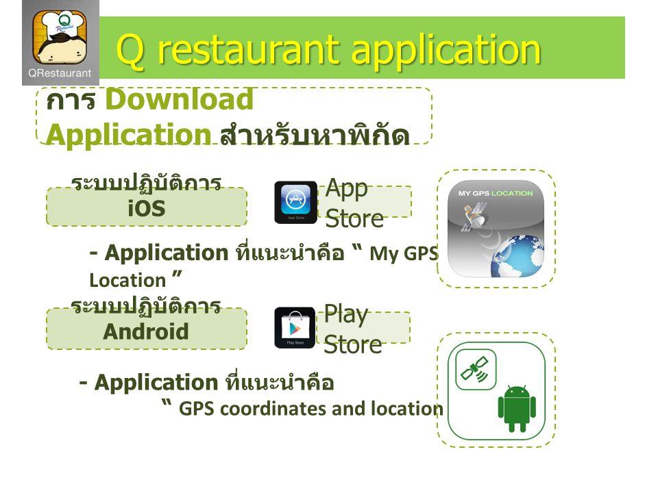 การ Download Application สำหรับหาพิกัด ระบบปฏิบัติการ iOS ระบบปฏิบัติการ Android - Application ที่แนะนำคือ My GPS Location - Application ที่แนะนำคือ GPS coordinates and location Q restaurant application App Store Play Store
