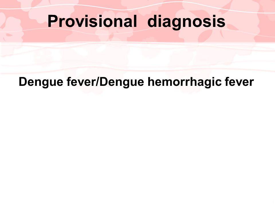 Dengue fever/Dengue hemorrhagic fever Provisional diagnosis