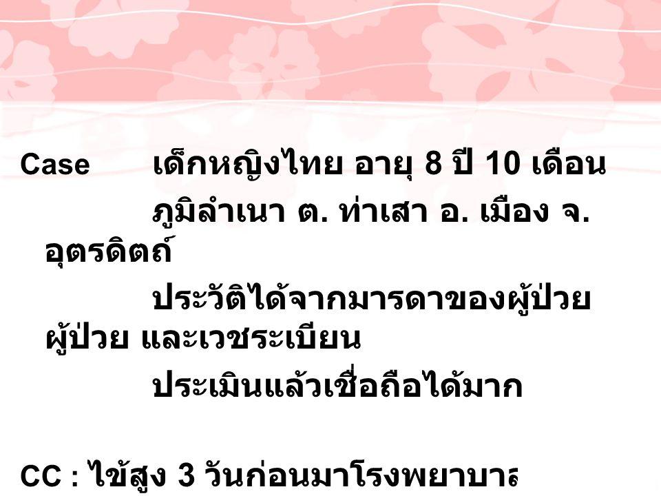 Case เด็กหญิงไทย อายุ 8 ปี 10 เดือน ภูมิลำเนา ต. ท่าเสา อ. เมือง จ. อุตรดิตถ์ ประวัติได้จากมารดาของผู้ป่วย ผู้ป่วย และเวชระเบียน ประเมินแล้วเชื่อถือได